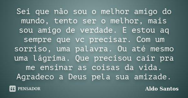 Frases Para Melhor Amigo Irmão: Sei Que Não Sou O Melhor Amigo Do... Aldo Santos