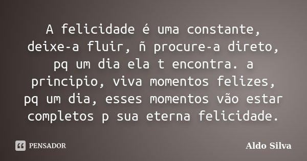 A felicidade é uma constante, deixe-a fluir, ñ procure-a direto, pq um dia ela t encontra. a principio, viva momentos felizes, pq um dia, esses momentos vão est... Frase de Aldo Silva.