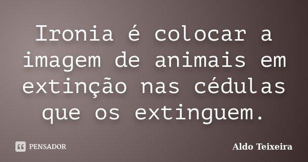 Ironia é colocar a imagem de animais em extinção nas cédulas que os extinguem.... Frase de Aldo Teixeira.