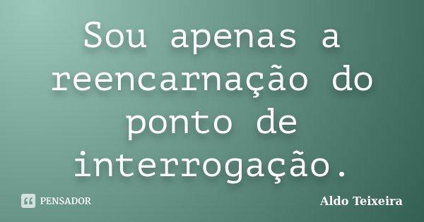 Sou apenas a reencarnação do ponto de interrogação.... Frase de Aldo Teixeira.