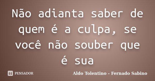 Não adianta saber de quem é a culpa, se você não souber que é sua... Frase de Aldo Tolentino - Fernado Sabino.