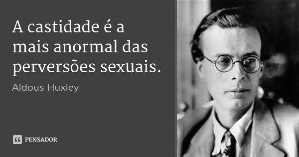 A castidade é a mais anormal das perversões sexuais.... Frase de Aldous Huxley.