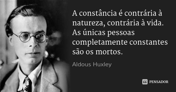 A constância é contrária à natureza, contrária à vida. As únicas pessoas completamente constantes são os mortos.... Frase de Aldous Huxley.