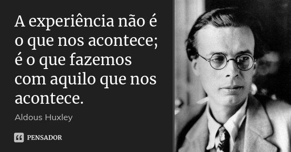 A experiência não é o que nos acontece; é o que fazemos com aquilo que nos acontece.... Frase de Aldous Huxley.
