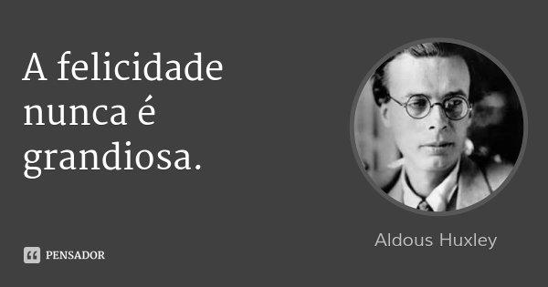A felicidade nunca é grandiosa.... Frase de Aldous Huxley.
