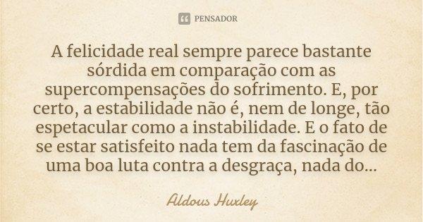 A felicidade real sempre parece bastante sórdida em comparação com as supercompensações do sofrimento. E, por certo, a estabilidade não é, nem de longe, tão esp... Frase de Aldous Huxley.