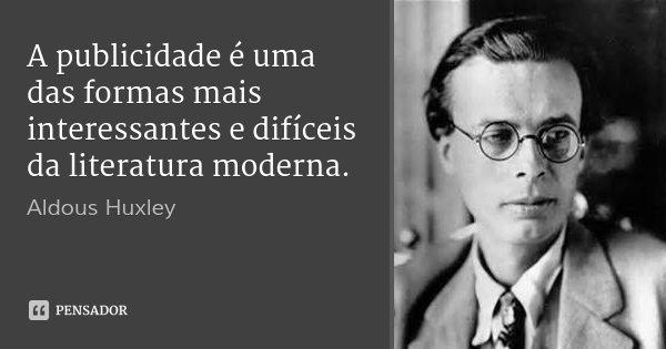 A publicidade é uma das formas mais interessantes e difíceis da literatura moderna.... Frase de Aldous Huxley.