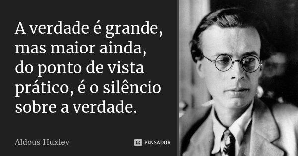 A verdade é grande, mas maior ainda, do ponto de vista prático, é o silêncio sobre a verdade.... Frase de Aldous Huxley.