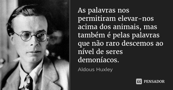As palavras nos permitiram elevar-nos acima dos animais, mas também é pelas palavras que não raro descemos ao nível de seres demoníacos.... Frase de Aldous Huxley.