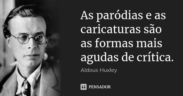 As paródias e as caricaturas são as formas mais agudas de crítica.... Frase de Aldous Huxley.