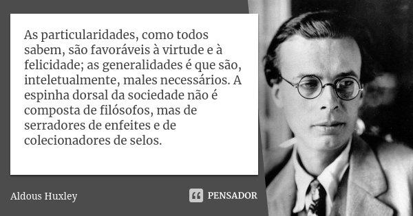 As particularidades, como todos sabem, são favoráveis à virtude e à felicidade; as generalidades é que são, inteletualmente, males necessários. A espinha dorsal... Frase de Aldous Huxley.