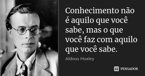 Conhecimento não é aquilo que você sabe, mas o que você faz com aquilo que você sabe.... Frase de Aldous Huxley.