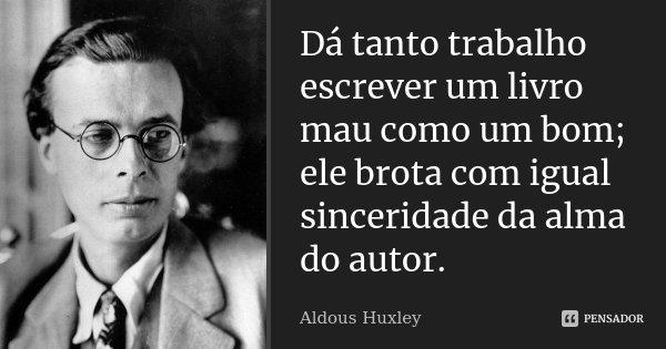 Dá tanto trabalho escrever um livro mau como um bom; ele brota com igual sinceridade da alma do autor.... Frase de Aldous Huxley.