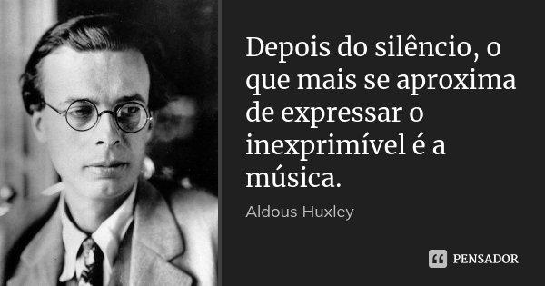 Depois do silêncio, o que mais se aproxima de expressar o inexprimível é a música.... Frase de Aldous Huxley.