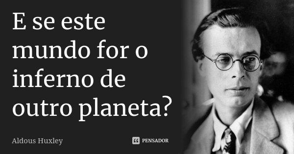 E se este mundo for o inferno de outro planeta?... Frase de Aldous Huxley.