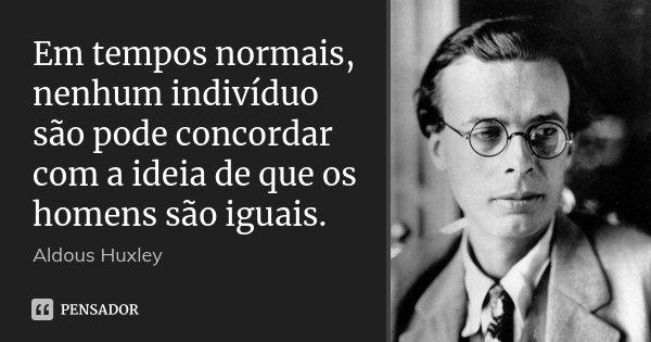 Em tempos normais, nenhum indivíduo são pode concordar com a ideia de que os homens são iguais.... Frase de Aldous Huxley.