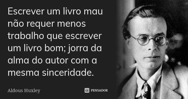 Escrever um livro mau não requer menos trabalho que escrever um livro bom; jorra da alma do autor com a mesma sinceridade.... Frase de Aldous Huxley.