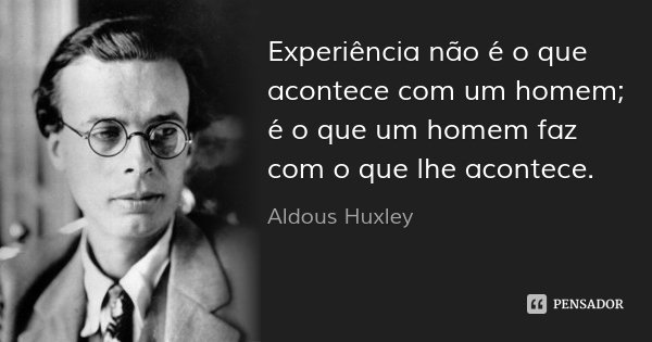Experiência não é o que acontece com um homem; é o que um homem faz com o que lhe acontece.... Frase de Aldous Huxley.