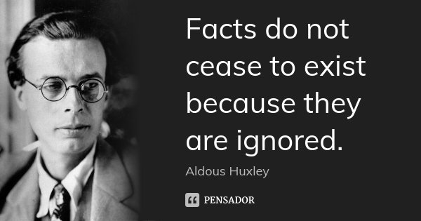 Facts do not cease to exist because they are ignored.... Frase de Aldous Huxley.