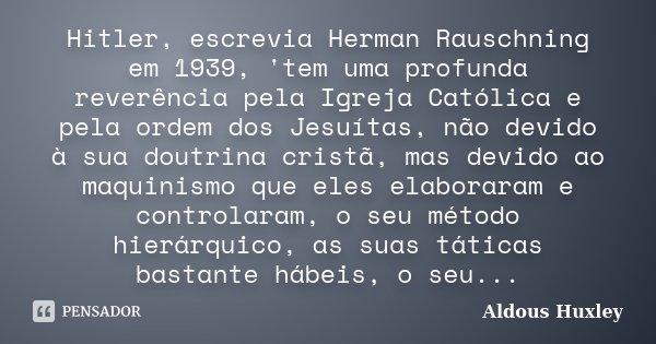 Hitler, escrevia Herman Rauschning em 1939, 'tem uma profunda reverência pela Igreja Católica e pela ordem dos Jesuítas, não devido à sua doutrina cristã, mas d... Frase de Aldous Huxley.