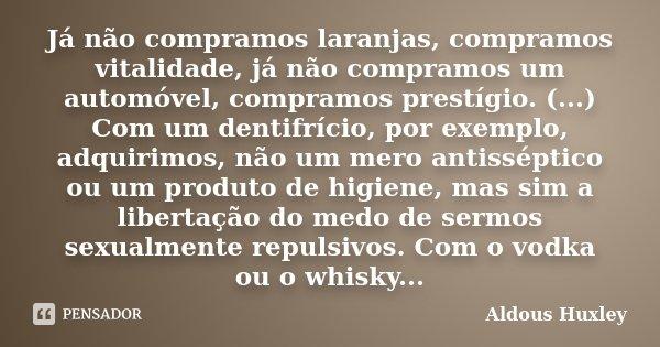 Já não compramos laranjas, compramos vitalidade, já não compramos um automóvel, compramos prestígio. (...) Com um dentifrício, por exemplo, adquirimos, não um m... Frase de Aldous Huxley.