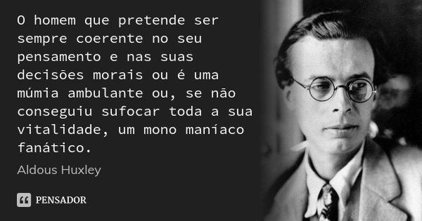 O homem que pretende ser sempre coerente no seu pensamento e nas suas decisões morais ou é uma múmia ambulante ou, se não conseguiu sufocar toda a sua vitalidad... Frase de Aldous Huxley.