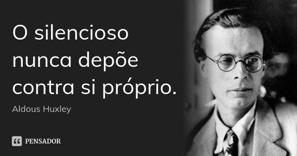 O silencioso nunca depõe contra si próprio.... Frase de Aldous Huxley.