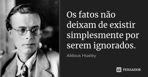 Os fatos não deixam de existir simplesmente por serem ignorados.... Frase de Aldous Huxley.
