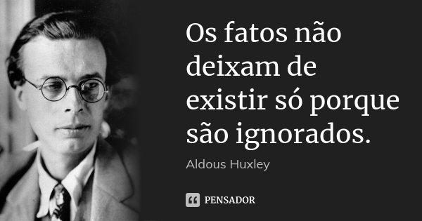 Os fatos não deixam de existir só porque são ignorados.... Frase de Aldous Huxley.