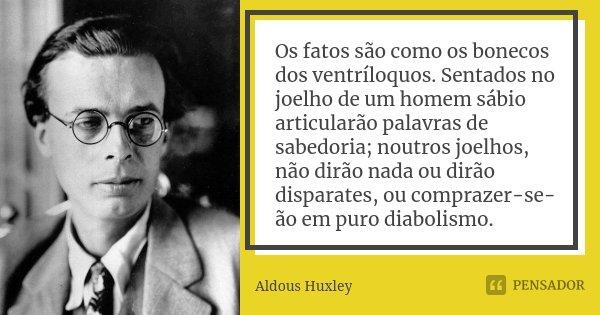 Os fatos são como os bonecos dos ventríloquos. Sentados no joelho de um homem sábio articularão palavras de sabedoria; noutros joelhos, não dirão nada ou dirão ... Frase de Aldous Huxley.