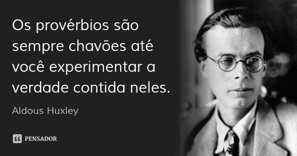 Os provérbios são sempre chavões até você experimentar a verdade contida neles.... Frase de Aldous Huxley.