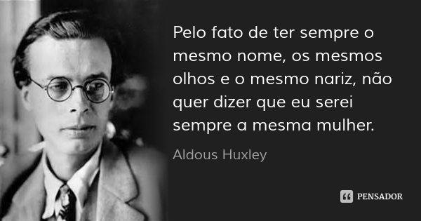 Pelo fato de ter sempre o mesmo nome, os mesmos olhos e o mesmo nariz, não quer dizer que eu serei sempre a mesma mulher.... Frase de Aldous Huxley.