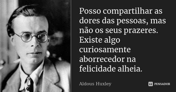 Posso compartilhar as dores das pessoas, mas não os seus prazeres. Existe algo curiosamente aborrecedor na felicidade alheia.... Frase de Aldous Huxley.