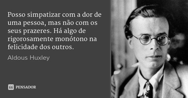 Posso simpatizar com a dor de uma pessoa, mas não com os seus prazeres. Há algo de rigorosamente monótono na felicidade dos outros.... Frase de Aldous Huxley.