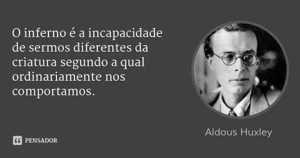 O inferno é a incapacidade de sermos diferentes da criatura segundo a qual ordinariamente nos comportamos.... Frase de Aldous Huxley.