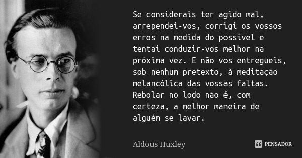 Se considerais ter agido mal, arrependei-vos, corrigi os vossos erros na medida do possível e tentai conduzir-vos melhor na próxima vez. E não vos entregueis, s... Frase de Aldous Huxley.