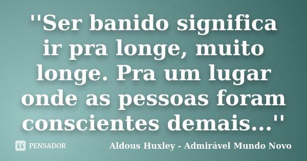 ''Ser banido significa ir pra longe, muito longe. Pra um lugar onde as pessoas foram conscientes demais...''... Frase de (Aldous Huxley - Admirável Mundo Novo).