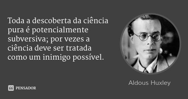 Toda a descoberta da ciência pura é potencialmente subversiva; por vezes a ciência deve ser tratada como um inimigo possível.... Frase de Aldous Huxley.