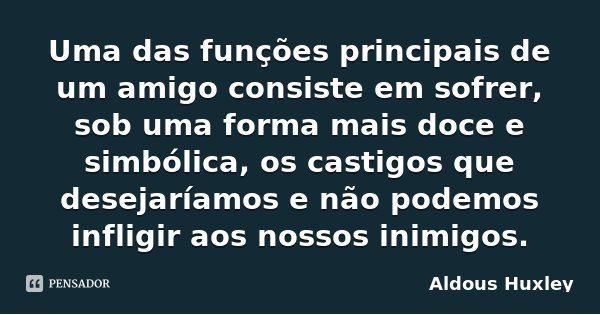 Uma das funções principais de um amigo consiste em sofrer, sob uma forma mais doce e simbólica, os castigos que desejaríamos e não podemos infligir aos nossos i... Frase de Aldous Huxley.