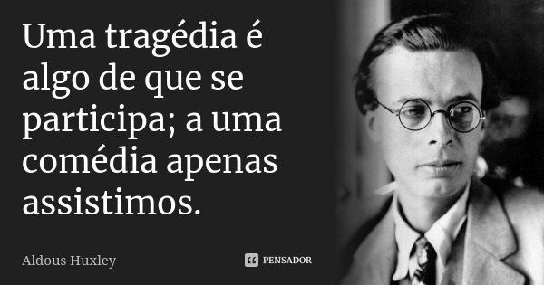 Uma tragédia é algo de que se participa; a uma comédia apenas assistimos.... Frase de Aldous Huxley.