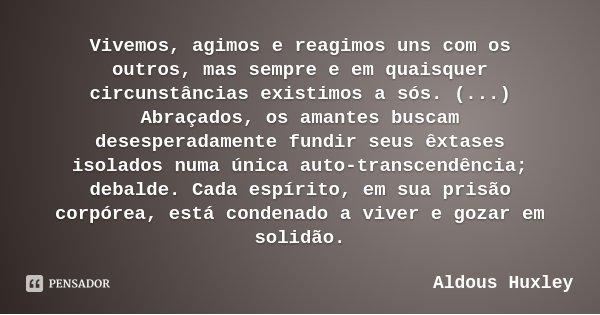 Vivemos, agimos e reagimos uns com os outros, mas sempre e em quaisquer circunstâncias existimos a sós. (...) Abraçados, os amantes buscam desesperadamente fund... Frase de Aldous Huxley.