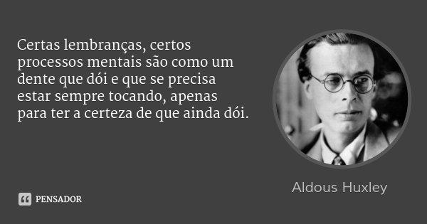 Certas lembranças, certos processos mentais são como um dente que dói e que se precisa estar sempre tocando, apenas para ter a certeza de que ainda dói.... Frase de Aldous Huxley.