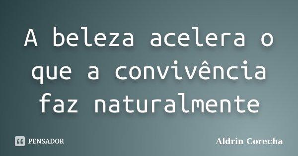 A beleza acelera o que a convivência faz naturalmente... Frase de Aldrin Corecha.