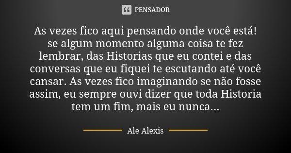 As vezes fico aqui pensando onde você está! se algum momento alguma coisa te fez lembrar, das Historias que eu contei e das conversas que eu fiquei te escutando... Frase de Ale  Alexis.
