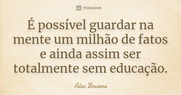 É possível guardar na mente um milhão de fatos e ainda assim ser totalmente sem educação.... Frase de Alec Bourne.