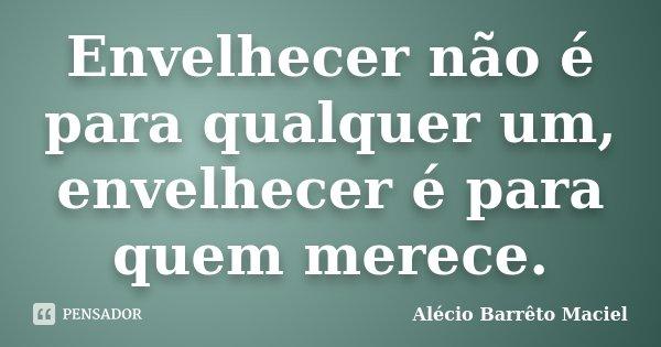 Envelhecer não é para qualquer um, envelhecer é para quem merece.... Frase de Alécio Barrêto Maciel.
