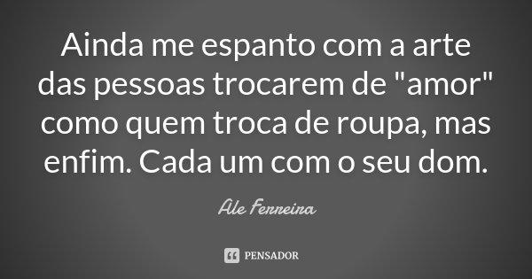 """Ainda me espanto com a arte das pessoas trocarem de """"amor"""" como quem troca de roupa, mas enfim. Cada um com o seu dom.... Frase de Ale Ferreira."""