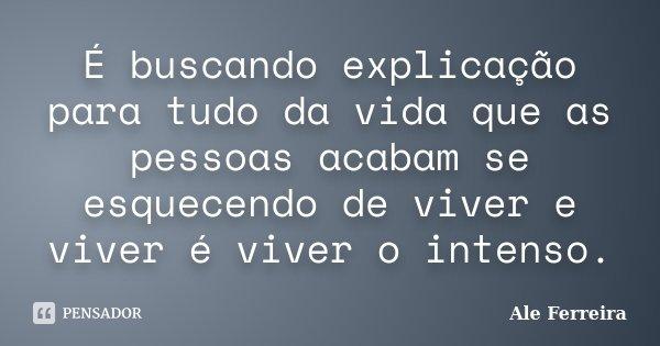 É buscando explicação para tudo da vida que as pessoas acabam se esquecendo de viver e viver é viver o intenso.... Frase de Ale Ferreira.