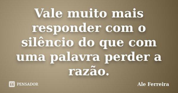 Vale muito mais responder com o silêncio do que com uma palavra perder a razão.... Frase de Ale Ferreira.