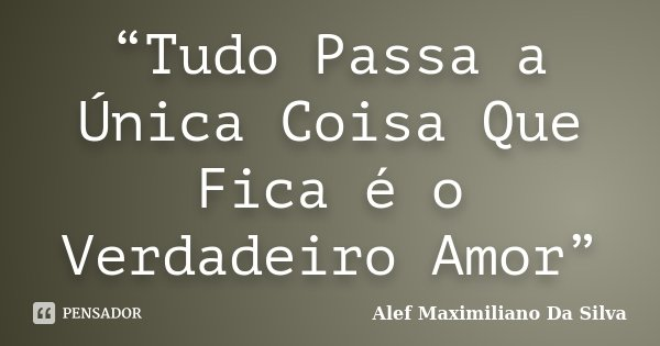 """""""Tudo Passa a Única Coisa Que Fica é o Verdadeiro Amor""""... Frase de Alef Maximiliano Da Silva."""